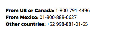 From US or Canada: 1-800-791-4496 From Mexico: 01-800-888-6627 Other countries: +52 998-881-01-65